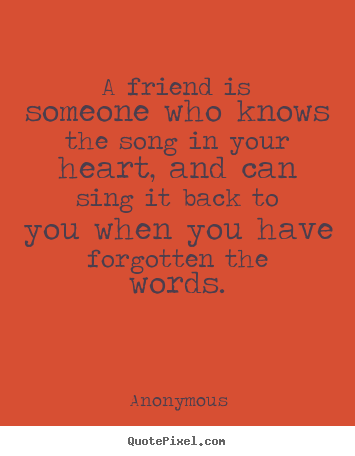 A friend is someone who knows the song in your heart,.. Anonymous best friendship quotes