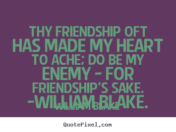 Friendship quote - Thy friendship oft has made my heart to ache; do be my..