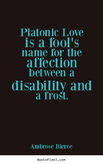 Platonic love is a fool's name for the affection between.. Ambrose Bierce greatest friendship quotes