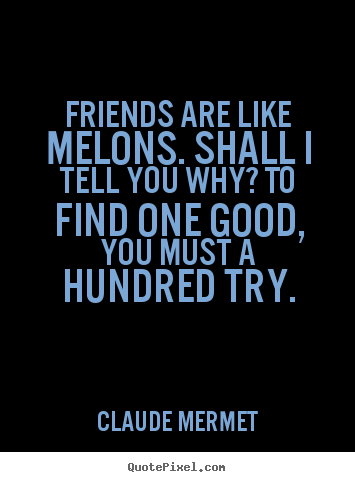 Claude Mermet picture quotes - Friends are like melons. shall i tell you why? to find one good,.. - Friendship quotes