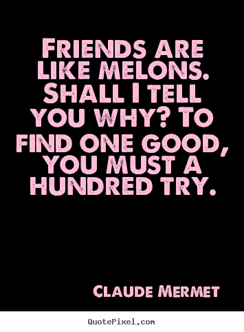 Friends are like melons. shall i tell you why? to find one.. Claude Mermet famous friendship quote