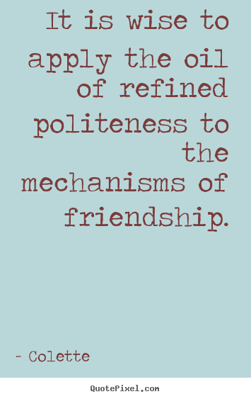 Colette picture quotes - It is wise to apply the oil of refined politeness to.. - Friendship sayings