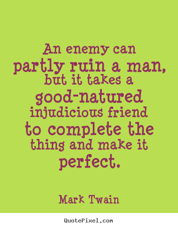 Mark Twain picture quotes - An enemy can partly ruin a man, but it takes.. - Friendship quotes