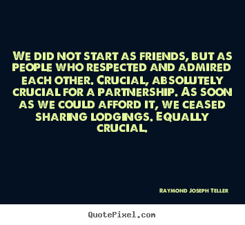 Design picture quotes about friendship - We did not start as friends, but as people who..