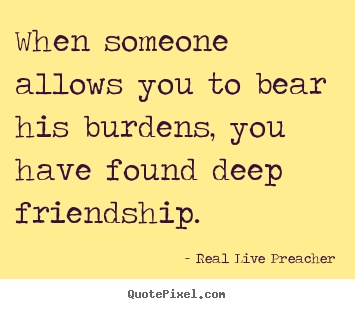 When someone allows you to bear his burdens, you have found deep friendship. Real Live Preacher popular friendship quotes