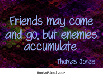 Friends may come and go, but enemies accumulate. Thomas Jones best friendship quotes