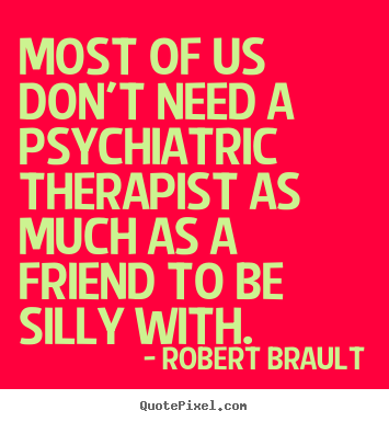 Quotes about friendship - Most of us don't need a psychiatric therapist as much as a..