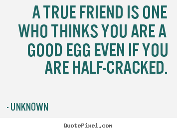 Unknown picture quotes - A true friend is one who thinks you are a good egg even.. - Friendship quote
