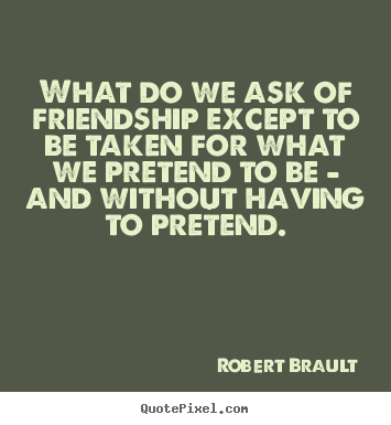 What do we ask of friendship except to be taken for what we pretend.. Robert Brault  friendship quotes