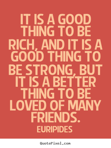 Quotes about friendship - It is a good thing to be rich, and it is a good thing..