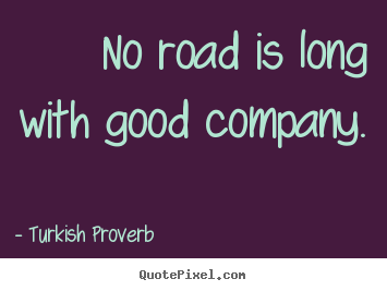 No road is long with good company. Turkish Proverb  friendship quotes