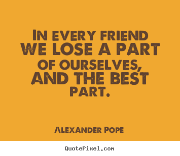 Friendship quote - In every friend we lose a part of ourselves, and the best part.