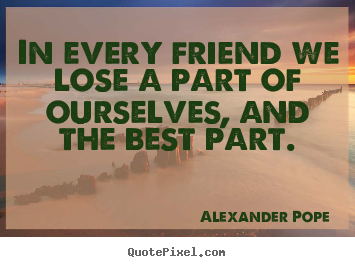 Quotes about friendship - In every friend we lose a part of ourselves, and..