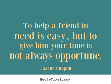 Charlie Chaplin picture quotes - To help a friend in need is easy, but to.. - Friendship quotes