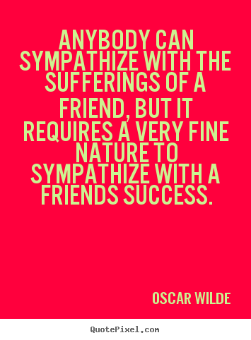 Make custom photo quote about friendship - Anybody can sympathize with the sufferings of a friend, but it requires..
