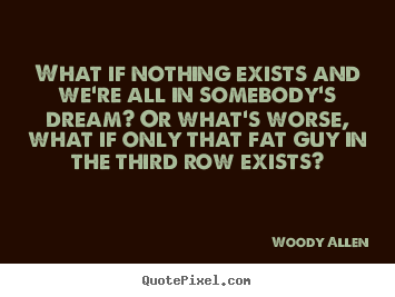 What if nothing exists and we're all in somebody's.. Woody Allen good friendship quotes