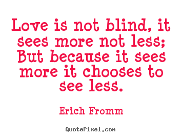 Quotes about friendship - Love is not blind, it sees more not less; but because..