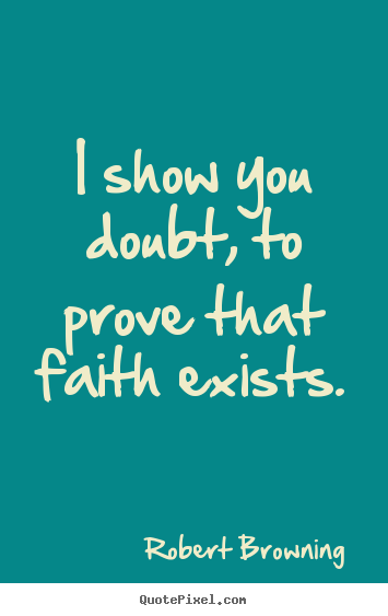 Make custom poster quotes about friendship - I show you doubt, to prove that faith exists.