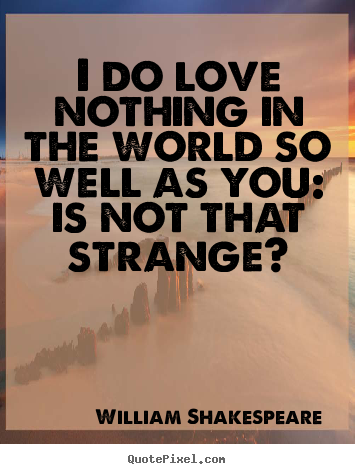 Make custom picture quotes about friendship - I do love nothing in the world so well as you: is not that strange?