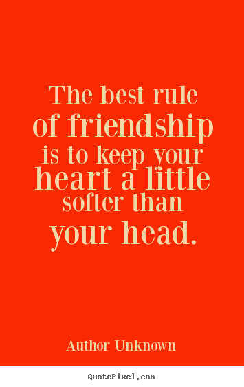 Create your own picture quotes about friendship - The best rule of friendship is to keep your heart a little..
