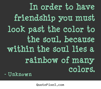 In order to have friendship you must look past.. Unknown good friendship quotes