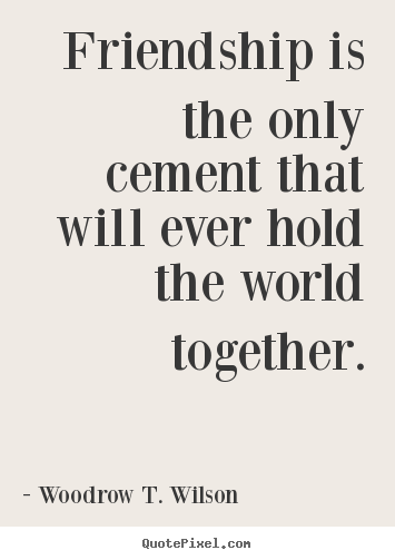 Make personalized picture quotes about friendship - Friendship is the only cement that will ever..