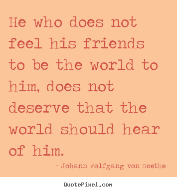 Friendship sayings - He who does not feel his friends to be the world to..