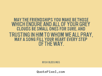 Irish Blessings picture quotes - May the friendships you make be those which endure and all.. - Friendship quotes