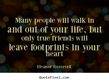 Friendship quotes - Many people will walk in and out of your life,..