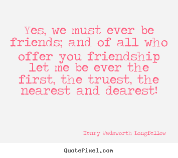 Yes, we must ever be friends; and of all who offer.. Henry Wadsworth Longfellow great friendship sayings