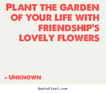 Friendship quote - Plant the garden of your life with friendship's..