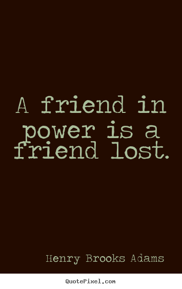 A friend in power is a friend lost. Henry Brooks Adams greatest friendship quotes