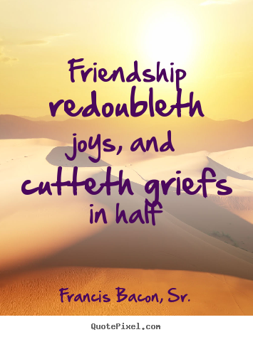 Francis Bacon, Sr. picture quotes - Friendship redoubleth joys, and cutteth griefs in half - Friendship quotes