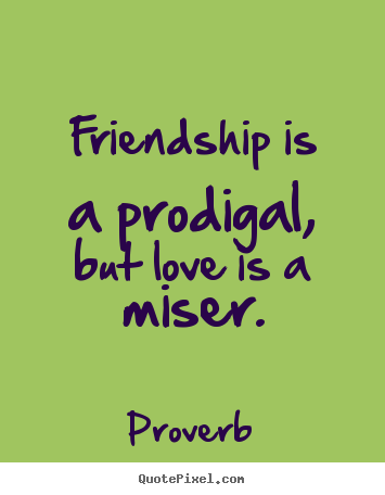 Create graphic photo quote about friendship - Friendship is a prodigal, but love is a miser.