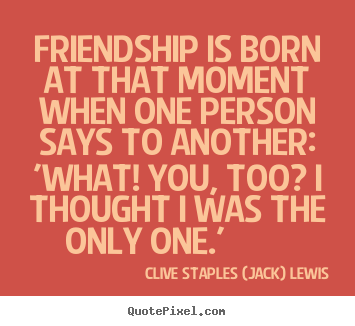 Clive Staples (Jack) Lewis picture quote - Friendship is born at that moment when one person says.. - Friendship quotes