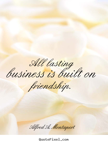 Alfred A. Montapert picture quotes - All lasting business is built on friendship. - Friendship quote