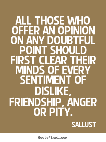 All those who offer an opinion on any doubtful point should.. Sallust  friendship quote