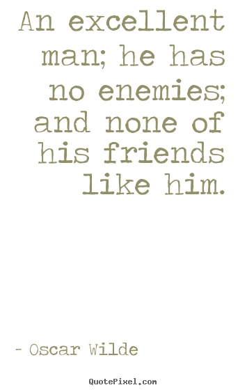 Quotes about friendship - An excellent man; he has no enemies; and..
