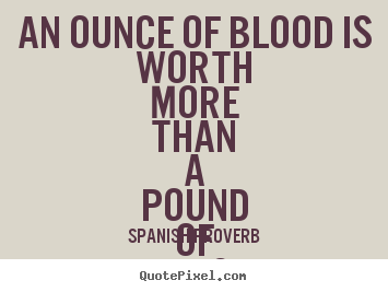 An ounce of blood is worth more than a pound of friendship. Spanish Proverb great friendship quotes