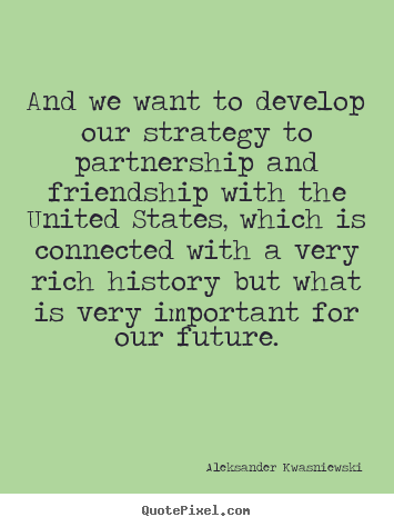Friendship quotes - And we want to develop our strategy to partnership..