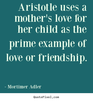 Quotes about friendship - Aristotle uses a mother's love for her child..