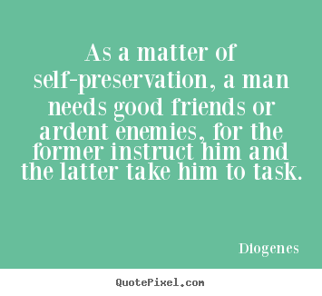 As a matter of self-preservation, a man needs good.. Diogenes good friendship quotes