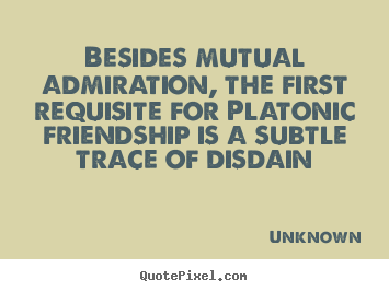 Besides mutual admiration, the first requisite.. Unknown best friendship quote