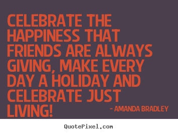 Celebrate the happiness that friends are.. Amanda Bradley top friendship quotes