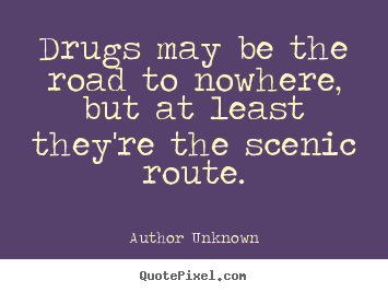 Create picture quotes about friendship - Drugs may be the road to nowhere, but at least they're..