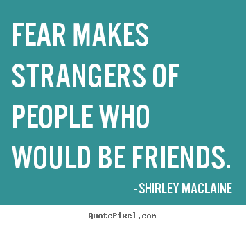 Shirley MacLaine photo quote - Fear makes strangers of people who would be friends. - Friendship quote
