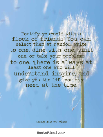 Quotes about friendship - Fortify yourself with a flock of friends! you..