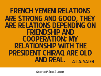 Ali A. Saleh picture quotes - French yemeni relations are strong and good, they are relations depending.. - Friendship quotes
