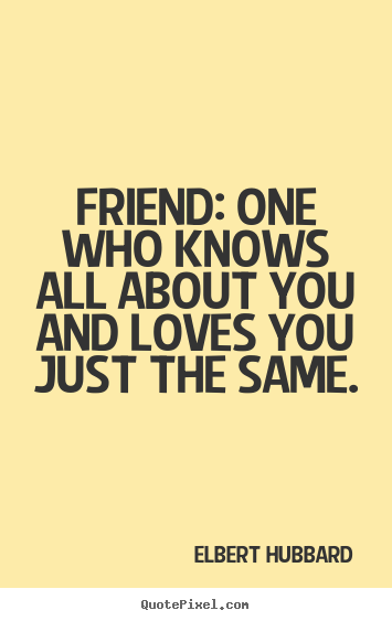 Friend: one who knows all about you and loves you just the same. Elbert Hubbard popular friendship quote