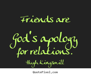 Friendship quotes - Friends are god's apology for relations.